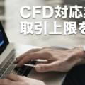 CFD業者の取引上限・最大ロット数を比較!
