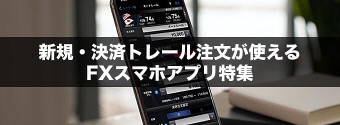 新規・決済トレール注文が使えるFXスマホアプリ特集